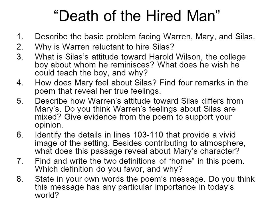 death of a hired man The death of the hired man by robert frost email share mary sat musing on the lamp-flame at the table waiting for warren when she heard his step, she ran on tip-toe down the darkened passage to meet him in the doorway with the news and put him on his guard 'silas is back.