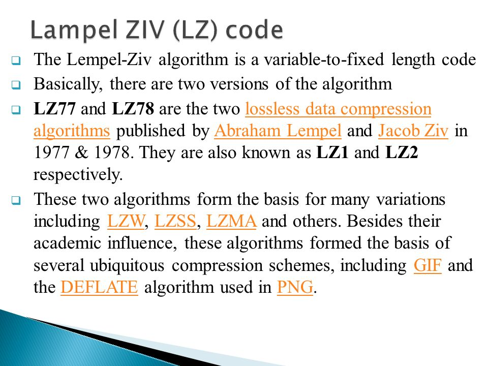Lampel ZIV (LZ) code The Lempel-Ziv algorithm is a variable-to-fixed length  code Basically, there are two versions of the algorithm LZ77 and LZ78 are  the