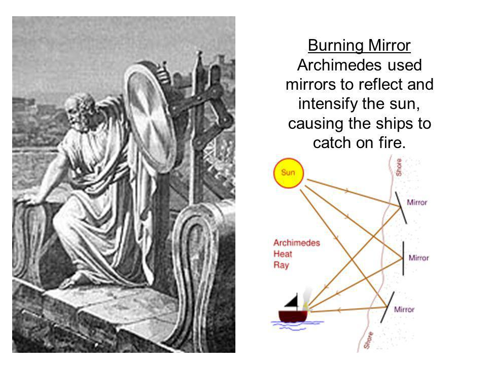 Burning Mirror Archimedes used mirrors to reflect and intensify the sun, causing the ships to catch on fire.