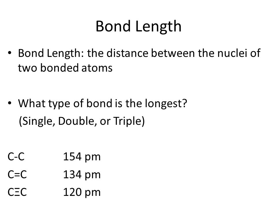 Bond Length Bond Length: the distance between the nuclei of two bonded atoms. What type of bond is the longest
