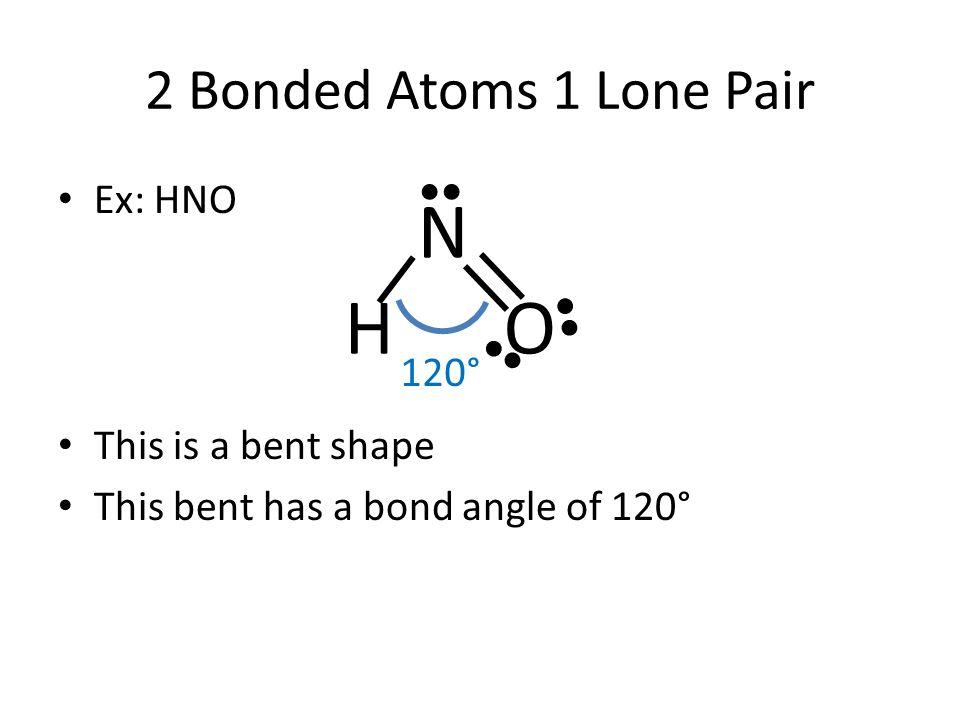 N H O 2 Bonded Atoms 1 Lone Pair Ex: HNO This is a bent shape