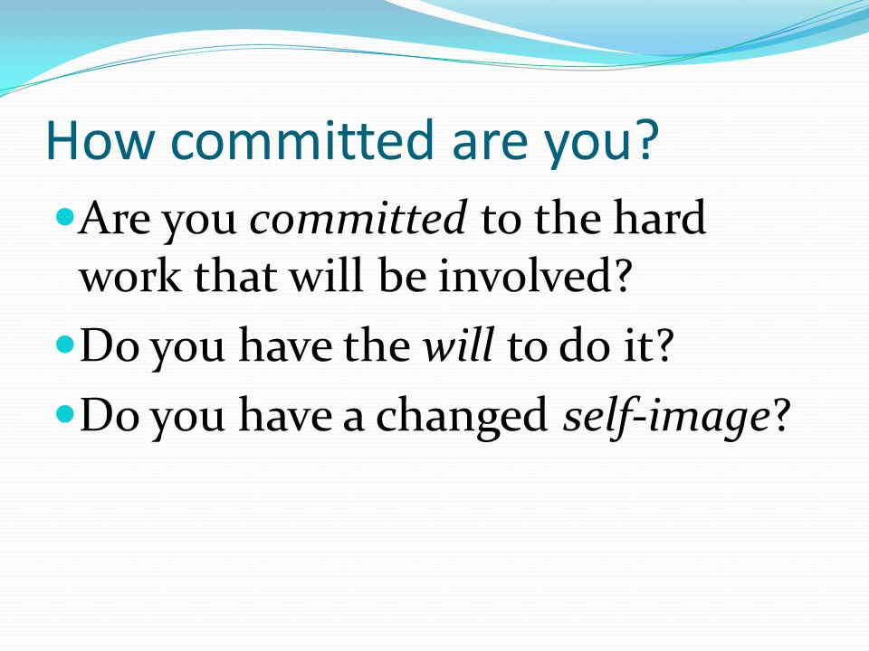 How committed are you Are you committed to the hard work that will be involved Do you have the will to do it