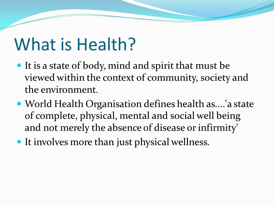 What is Health It is a state of body, mind and spirit that must be viewed within the context of community, society and the environment.