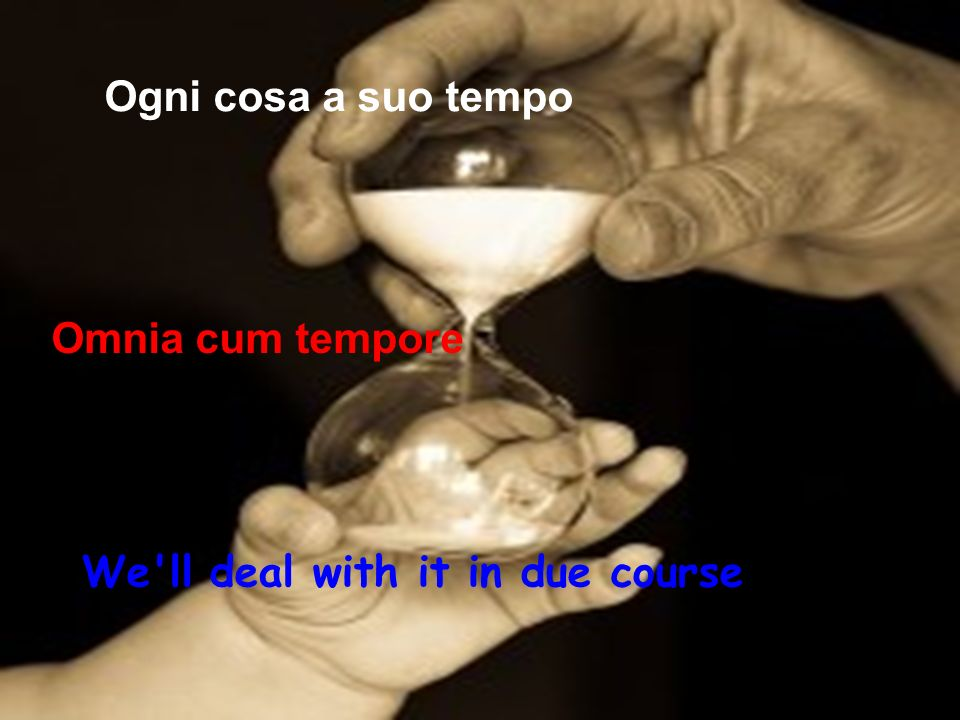 Ogni cosa a suo tempo Omnia cum tempore We ll deal with it in due course