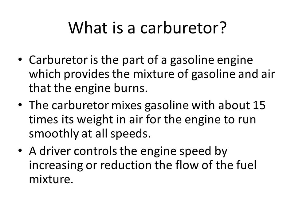 What is a carburetor Carburetor is the part of a gasoline engine which provides the mixture of gasoline and air that the engine burns.