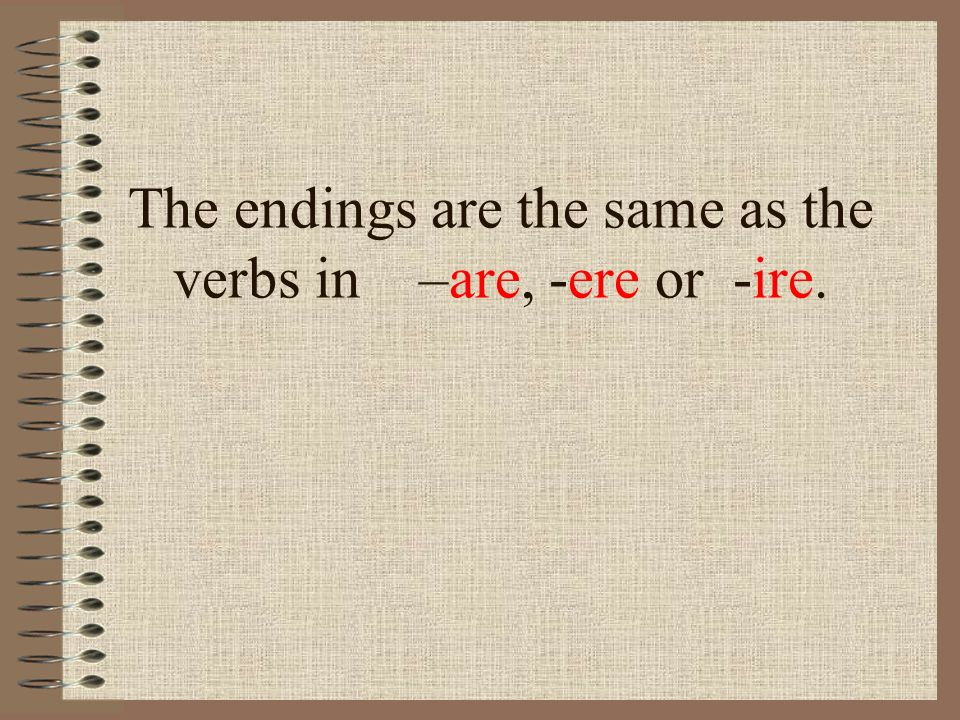 The endings are the same as the verbs in –are, -ere or -ire.