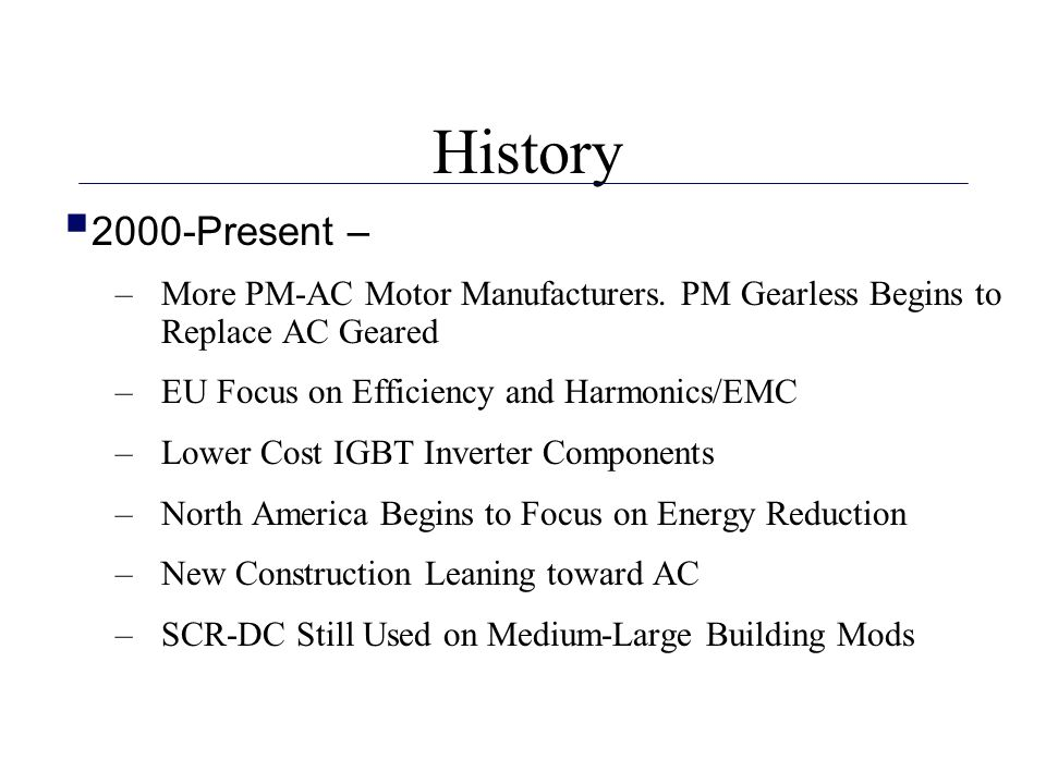 History 2000-Present – More PM-AC Motor Manufacturers. PM Gearless Begins to Replace AC Geared. EU Focus on Efficiency and Harmonics/EMC.