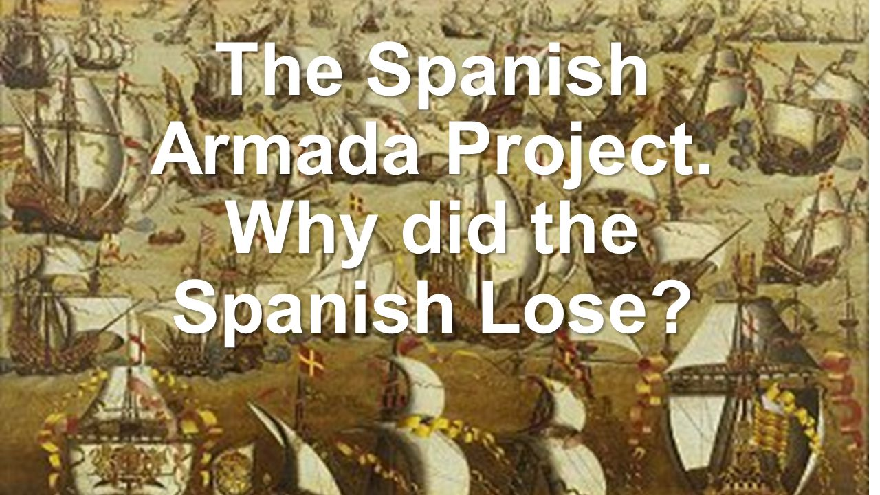 the spanish armada project why did the spanish lose ppt video  1 the spanish armada