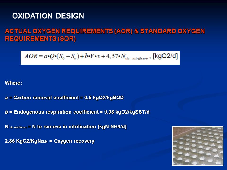OXIDATION DESIGN ACTUAL OXYGEN REQUIREMENTS (AOR) & STANDARD OXYGEN REQUIREMENTS (SOR) Where: a = Carbon removal coefficient = 0,5 kgO2/kgBOD.