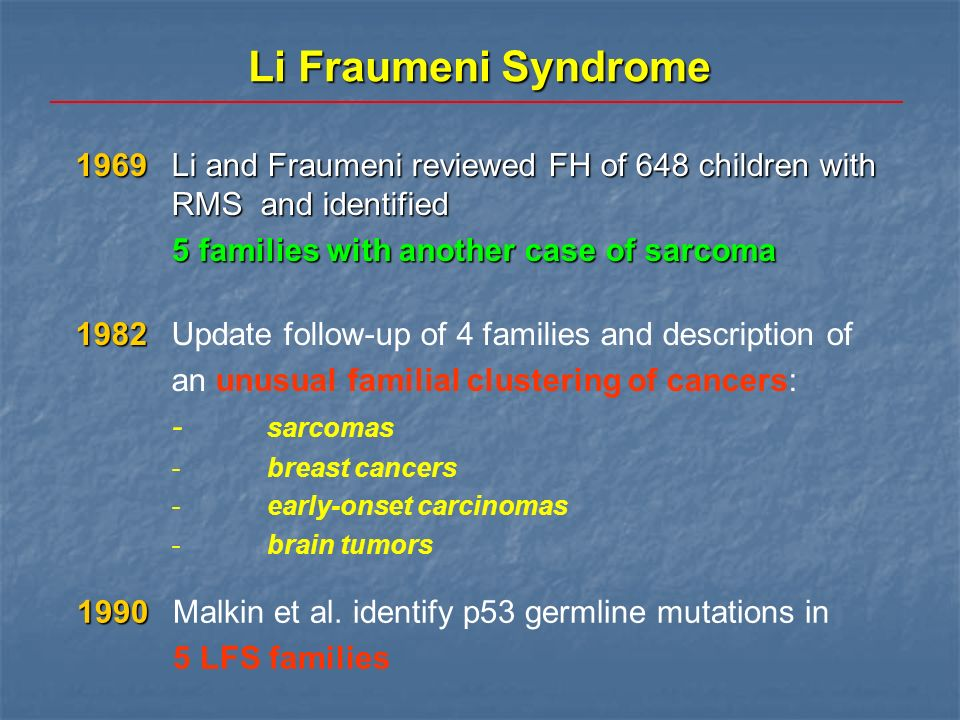 Li Fraumeni Syndrome 1969 Li and Fraumeni reviewed FH of 648 children with RMS and identified. 5 families with another case of sarcoma.