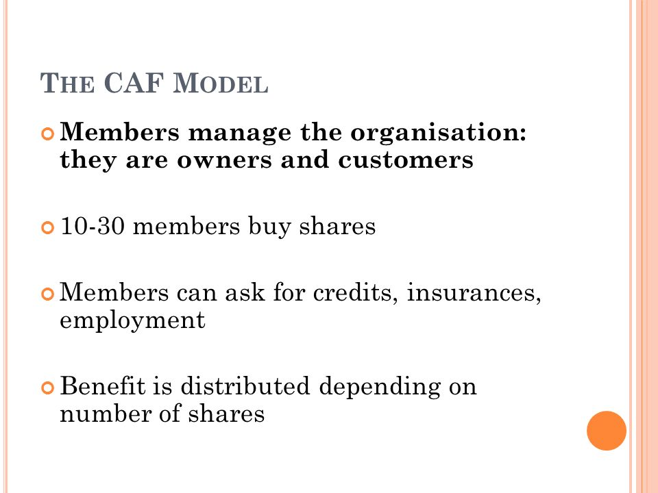 The CAF Model Members manage the organisation: they are owners and customers. 10-30 members buy shares.