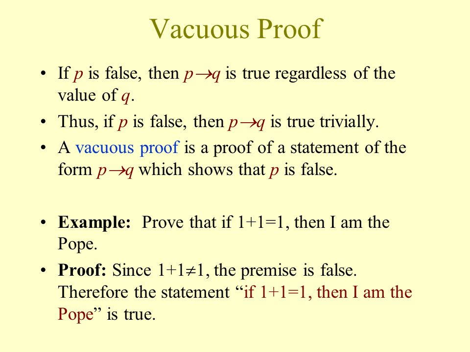 Vacuous Proof If p is false, then pq is true regardless of the value of q. Thus, if p is false, then pq is true trivially.