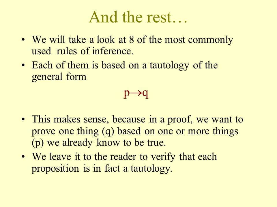 And the rest… We will take a look at 8 of the most commonly used rules of inference. Each of them is based on a tautology of the general form.