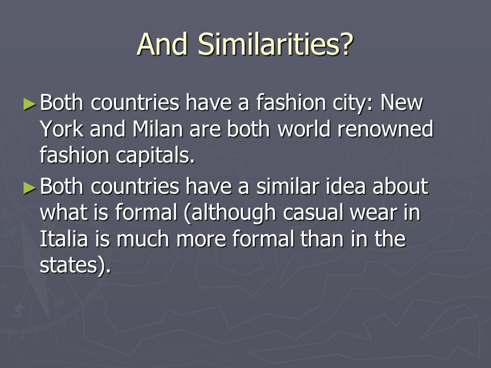 And Similarities Both countries have a fashion city: New York and Milan are both world renowned fashion capitals.