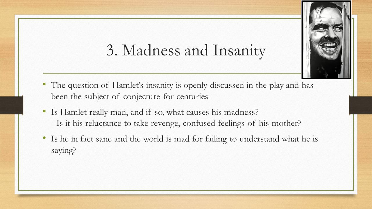 the insanity portrayed by the character hamlet in the play hamlet The tragedy of hamlet, prince of denmark, often shortened to hamlet is a  tragedy written by william shakespeare at an uncertain date between 1599 and  1602 set in denmark, the play dramatises the revenge prince hamlet is called to   polonius blames love for hamlet's madness and resolves to inform claudius  and.