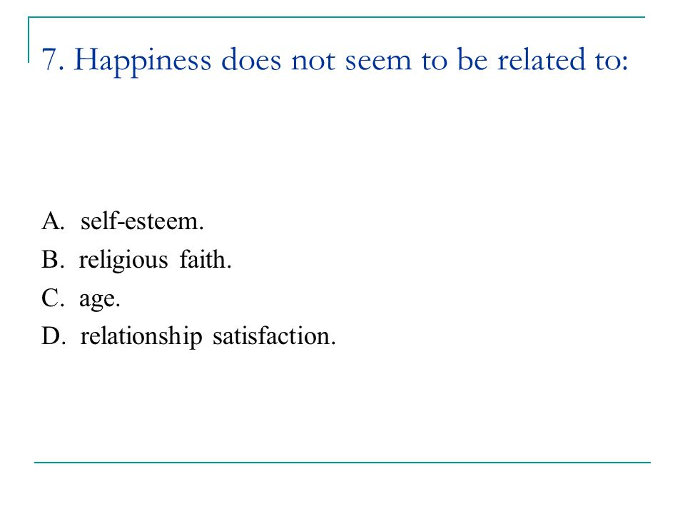 7. Happiness does not seem to be related to: