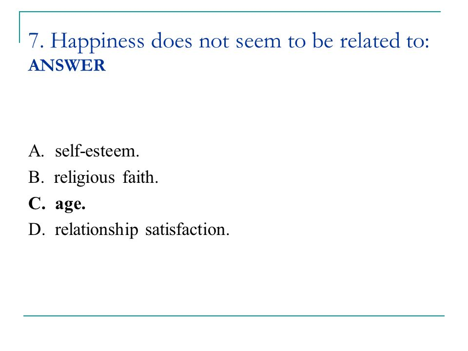 7. Happiness does not seem to be related to: ANSWER