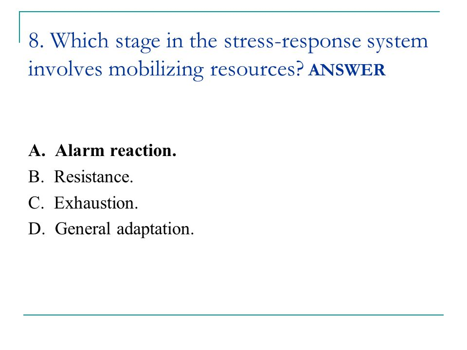 8. Which stage in the stress-response system involves mobilizing resources ANSWER