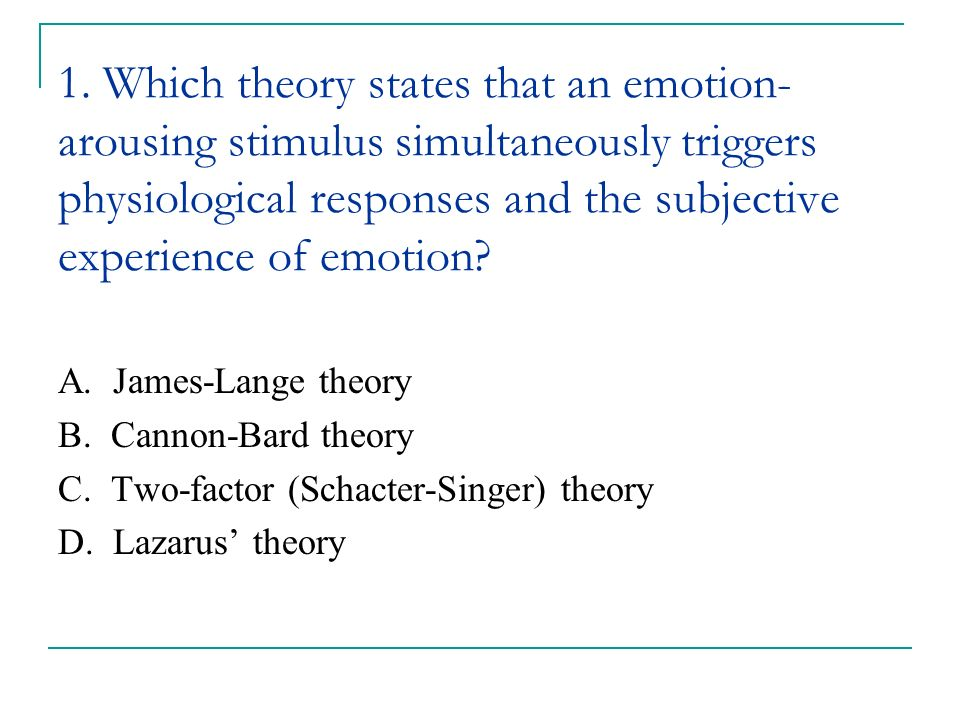 1. Which theory states that an emotion-arousing stimulus simultaneously triggers physiological responses and the subjective experience of emotion