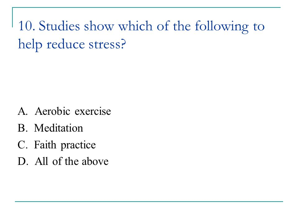 10. Studies show which of the following to help reduce stress