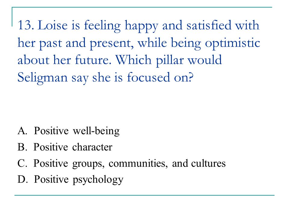 13. Loise is feeling happy and satisfied with her past and present, while being optimistic about her future. Which pillar would Seligman say she is focused on