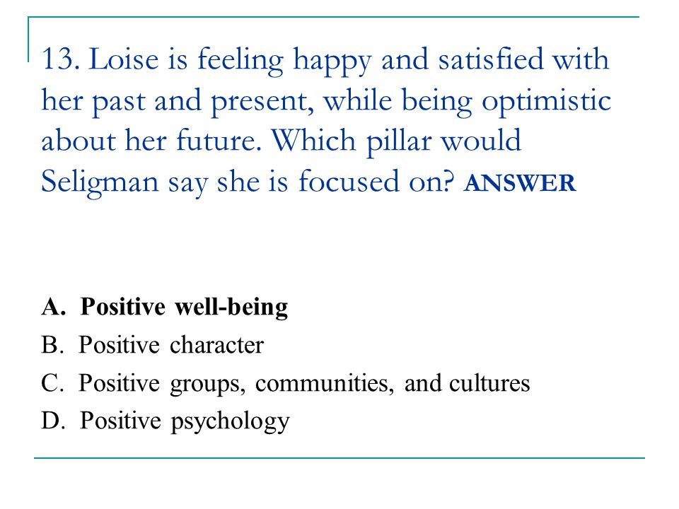 13. Loise is feeling happy and satisfied with her past and present, while being optimistic about her future. Which pillar would Seligman say she is focused on ANSWER