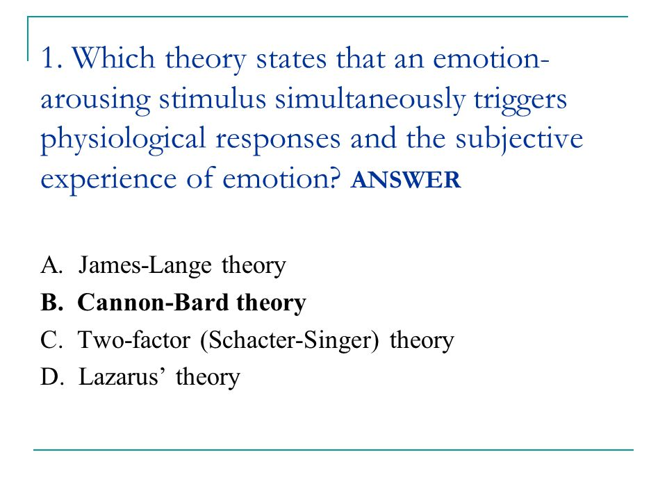 1. Which theory states that an emotion-arousing stimulus simultaneously triggers physiological responses and the subjective experience of emotion ANSWER