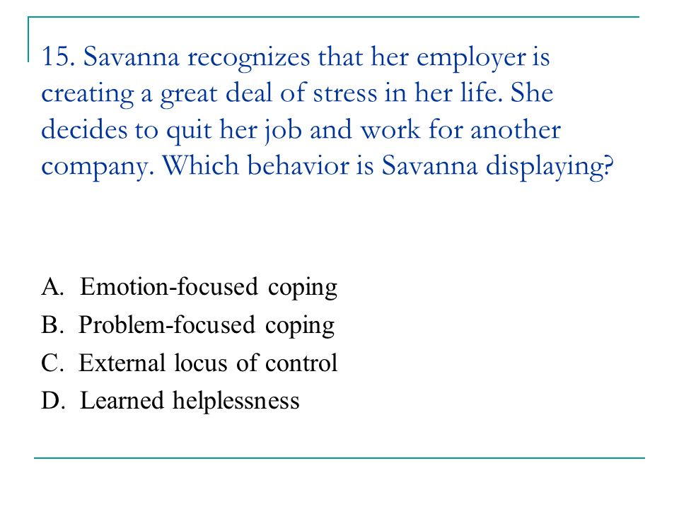 15. Savanna recognizes that her employer is creating a great deal of stress in her life. She decides to quit her job and work for another company. Which behavior is Savanna displaying