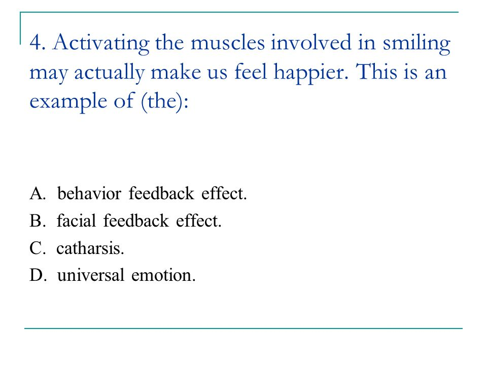 4. Activating the muscles involved in smiling may actually make us feel happier. This is an example of (the):
