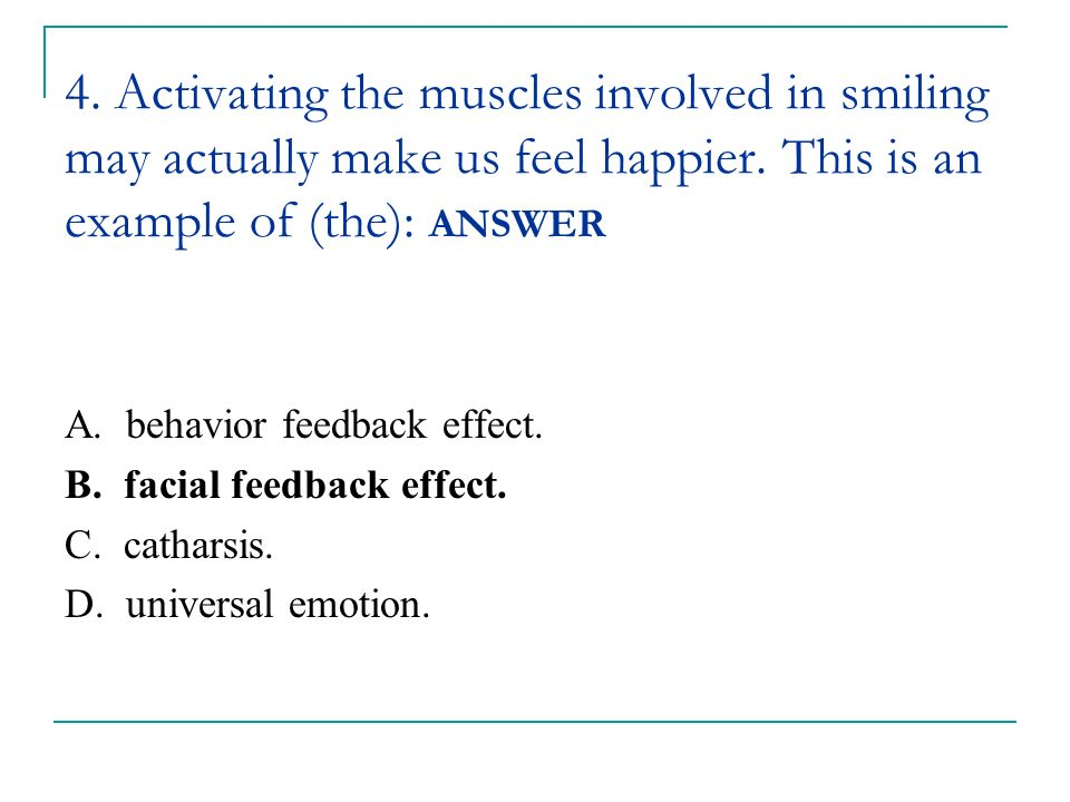 4. Activating the muscles involved in smiling may actually make us feel happier. This is an example of (the): ANSWER