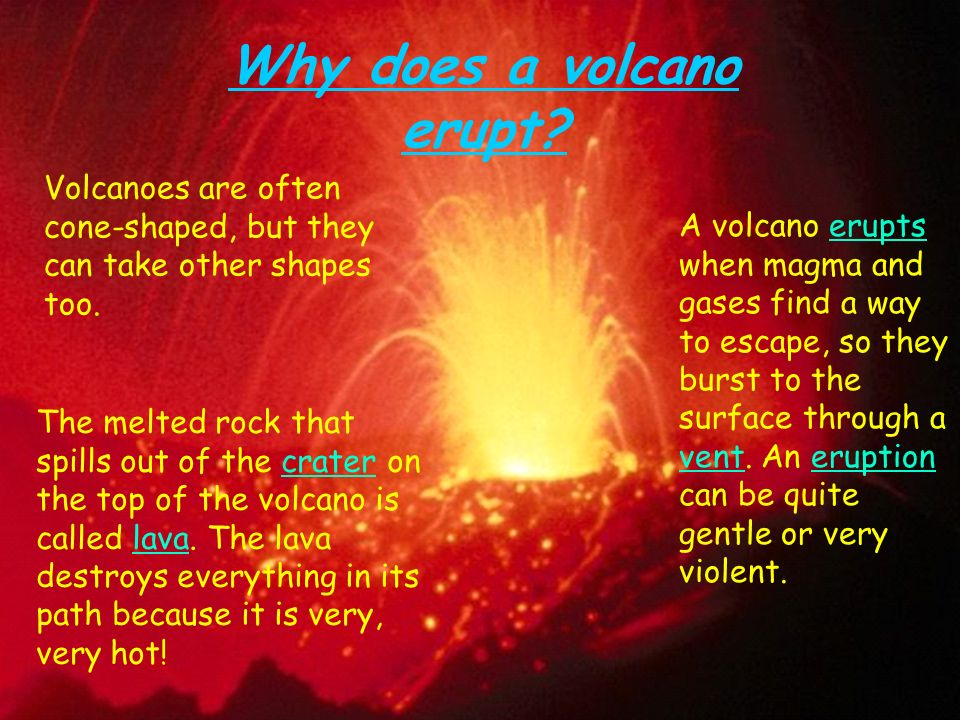 how volcanoes erupt A volcano may refer to a vent or opening in the surface of the earth through which lava, hot gases, ash and rock fragments erupt or the usually conical mountain formed by the deposition and accumulation of erupted material around the opening.
