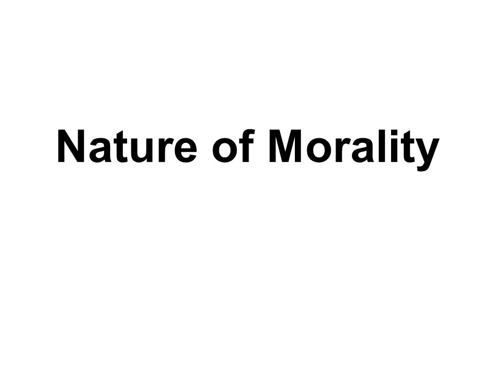 nature of morality The tone of x [the nature of moral philosophy] is somewhat different from that of the rest, because it was written as a lecture for the leicester philosophical society, with regard to which i was informed that i must not assume any previous acquaintance with philosophy in most of the audience.