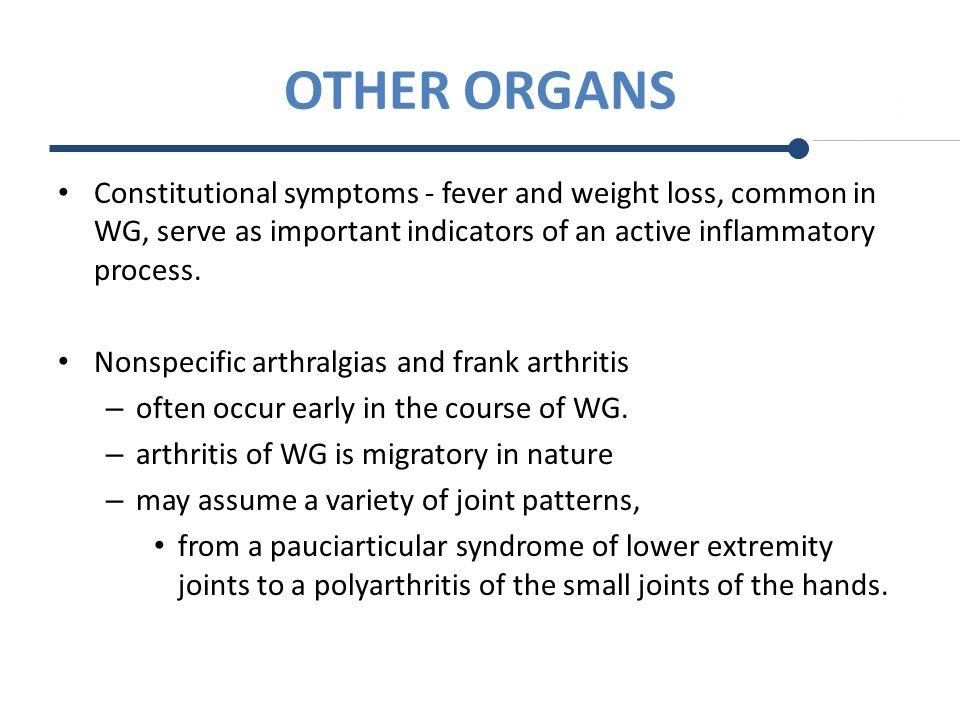 OTHER ORGANS Constitutional symptoms - fever and weight loss, common in WG, serve as important indicators of an active inflammatory process.