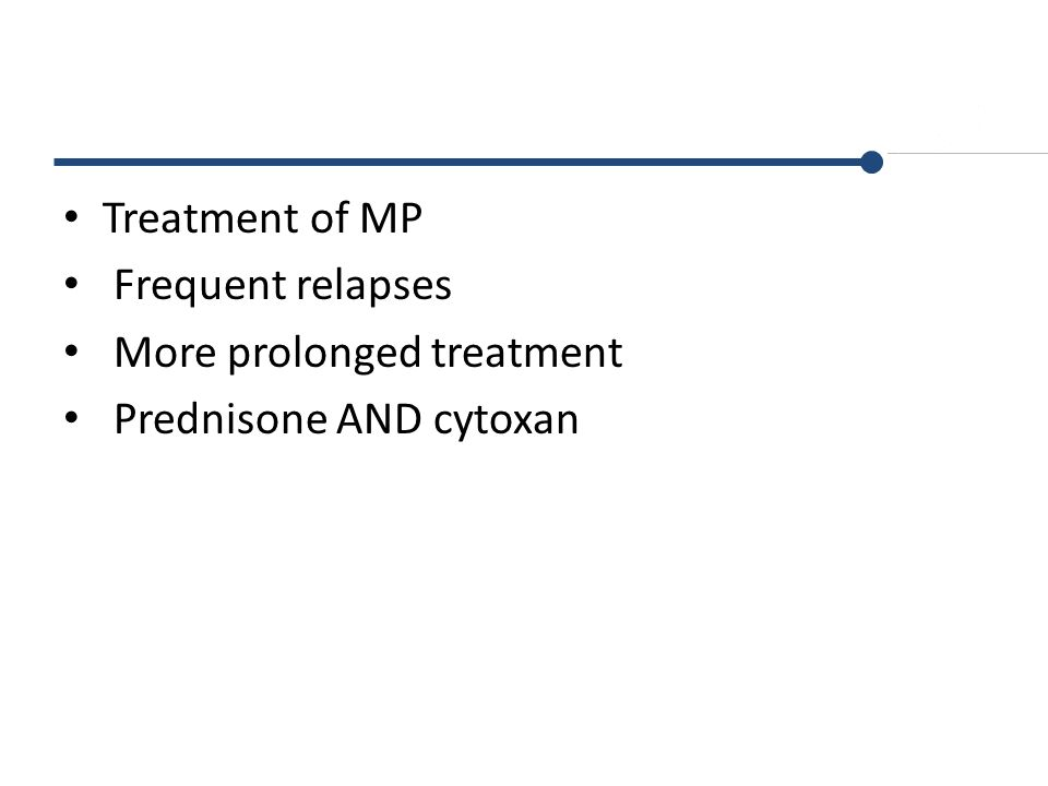 Treatment of MP Frequent relapses More prolonged treatment Prednisone AND cytoxan