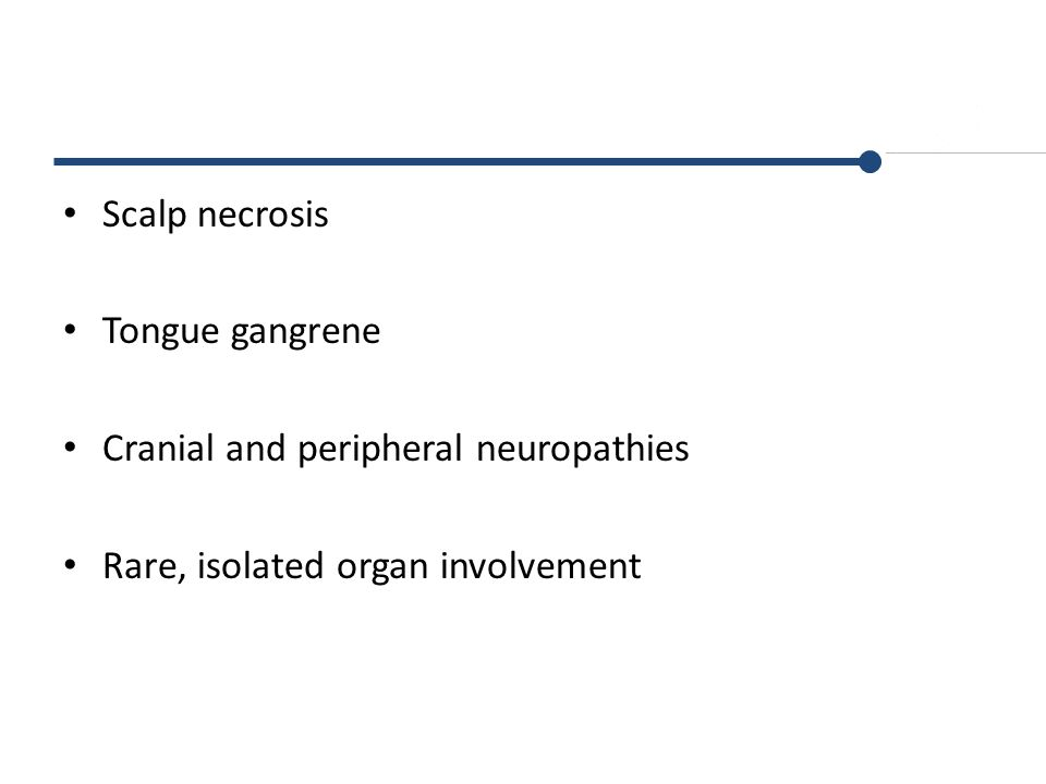 Scalp necrosis Tongue gangrene Cranial and peripheral neuropathies Rare, isolated organ involvement