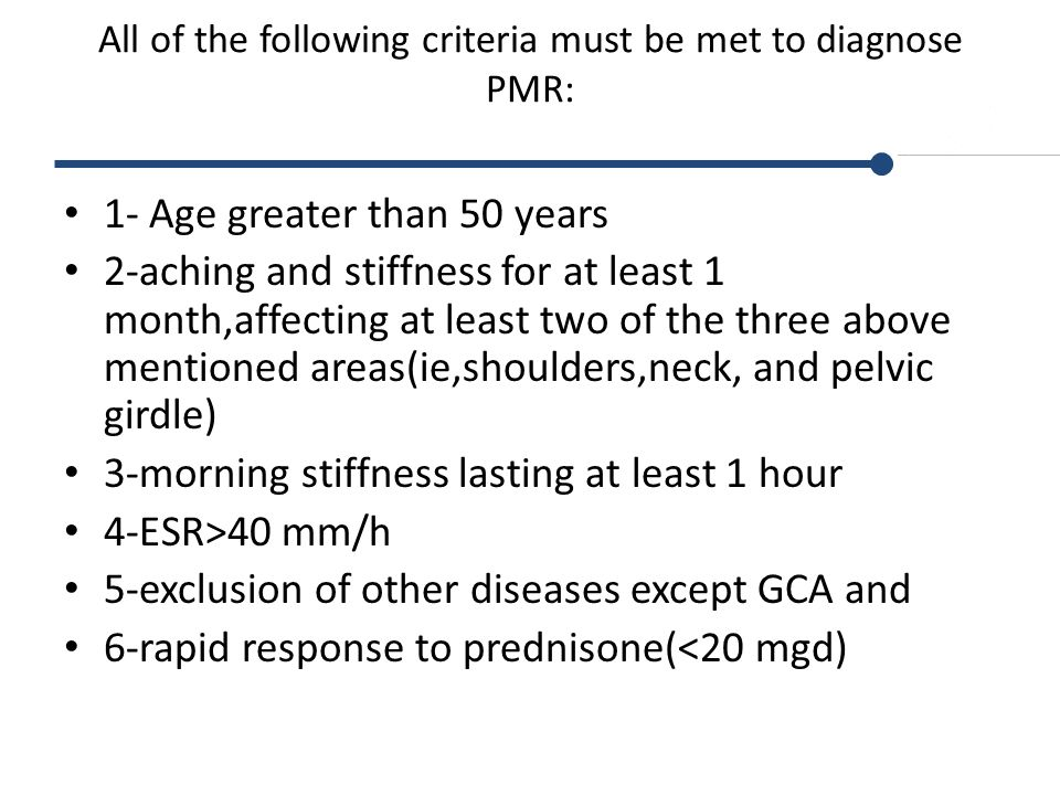 All of the following criteria must be met to diagnose PMR: