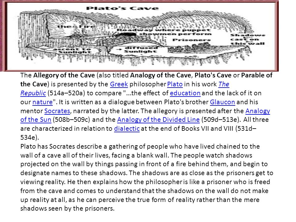 "explain platos allegory of the cave Knowing this, plato uses the ""allegory of the cave"" as a means to justify the philosopher's place in society (grube) 12 plato's &quotallegory of the cave&quot 13 plato's ""allegory of the cave"" presupposes a group of prisoners who have lived chained and uneducated in a cave."