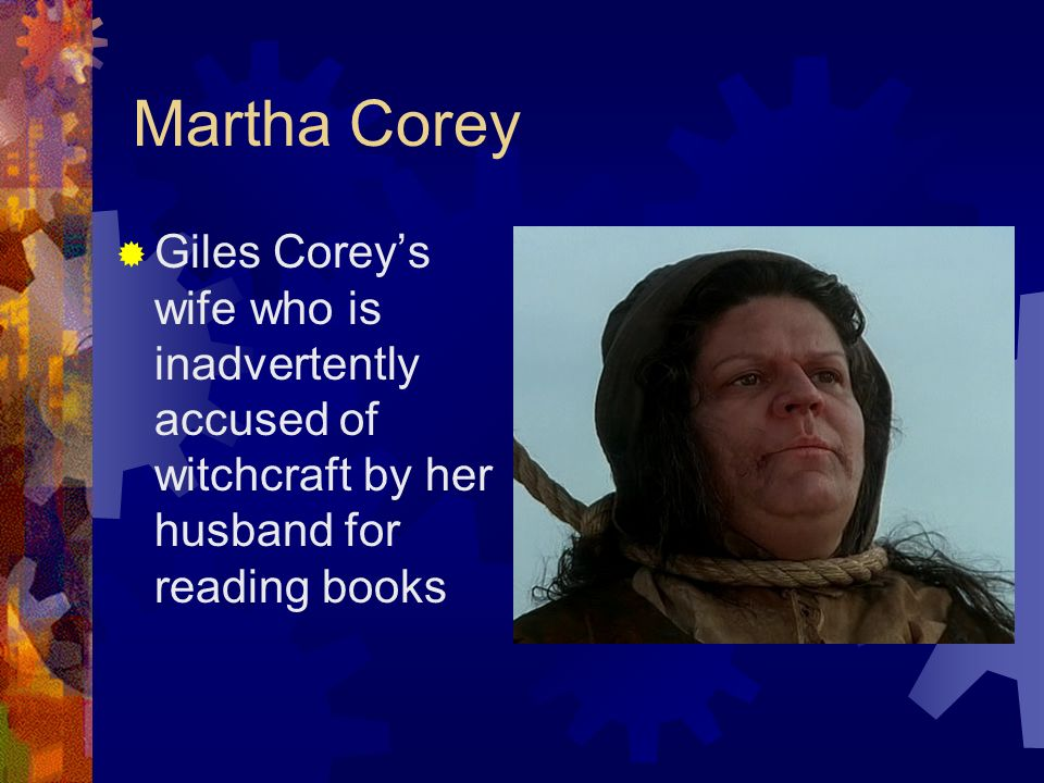 conflicts giles corey and wife goody Martha corey, wife of giles corey, has been accused of putting a curse on her neighbor's pigs rebecca nurse has been accused by the putnam's of being responsible for the death of their seven children, and elizabeth proctor has been accused of trying to murder abigail by putting a curse on her.