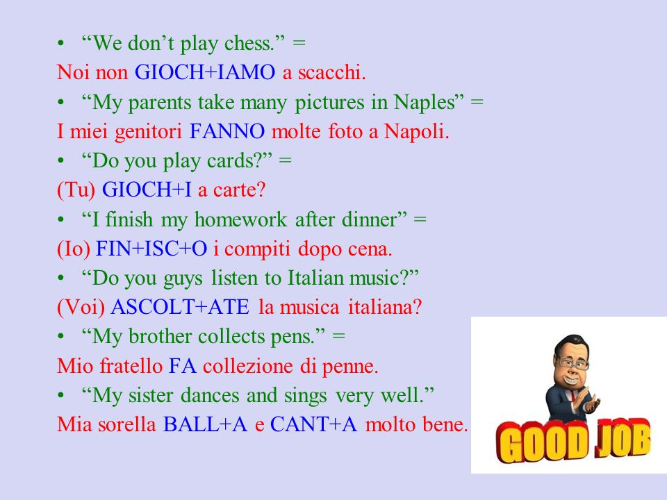 We don't play chess. = Noi non GIOCH+IAMO a scacchi. My parents take many pictures in Naples =