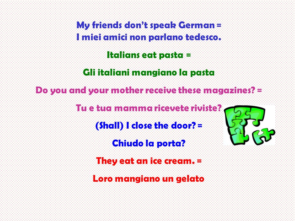 My friends don't speak German = I miei amici non parlano tedesco.