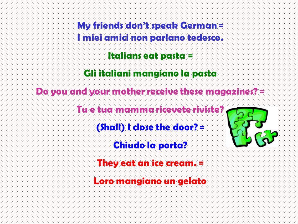 My friends don't speak German = I miei amici non parlano tedesco.