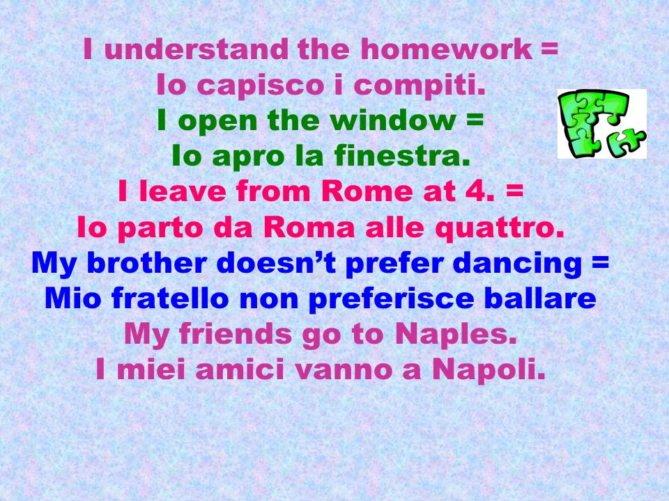 I understand the homework = Io capisco i compiti. I open the window =
