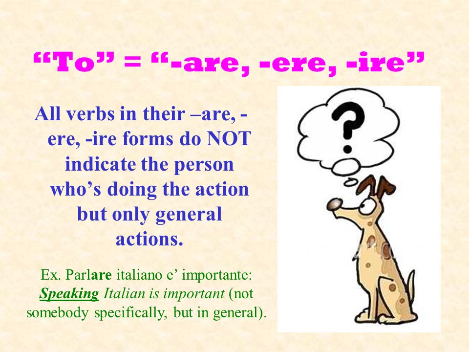 To = -are, -ere, -ire All verbs in their –are, -ere, -ire forms do NOT indicate the person who's doing the action but only general actions.