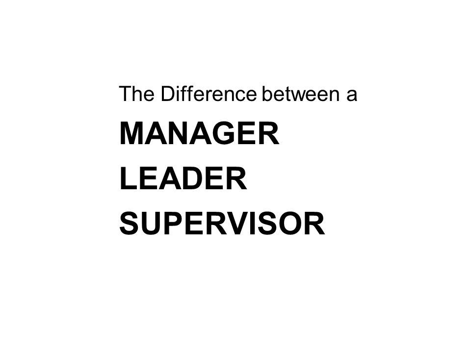MANAGER LEADER SUPERVISOR The Difference between a