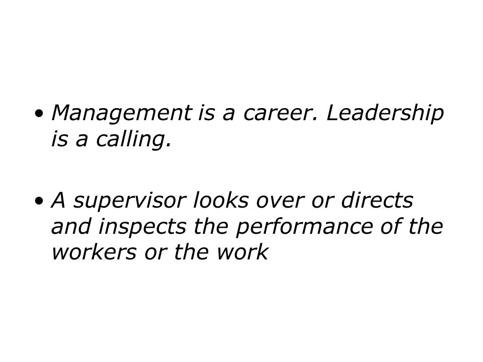 Management is a career. Leadership is a calling.