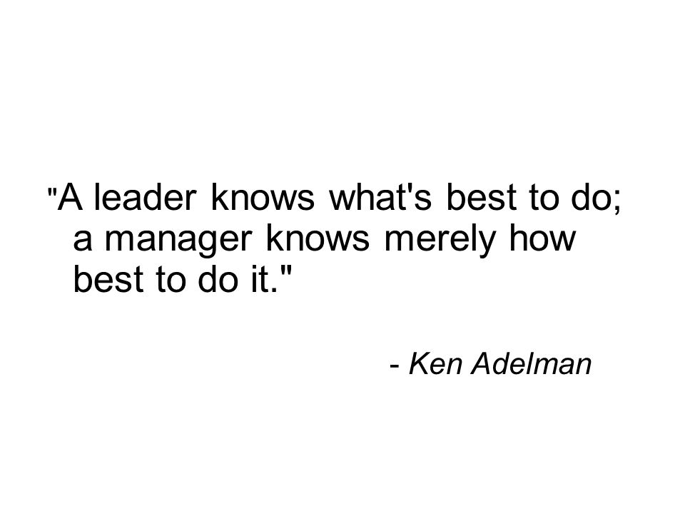 A leader knows what s best to do; a manager knows merely how best to do it.