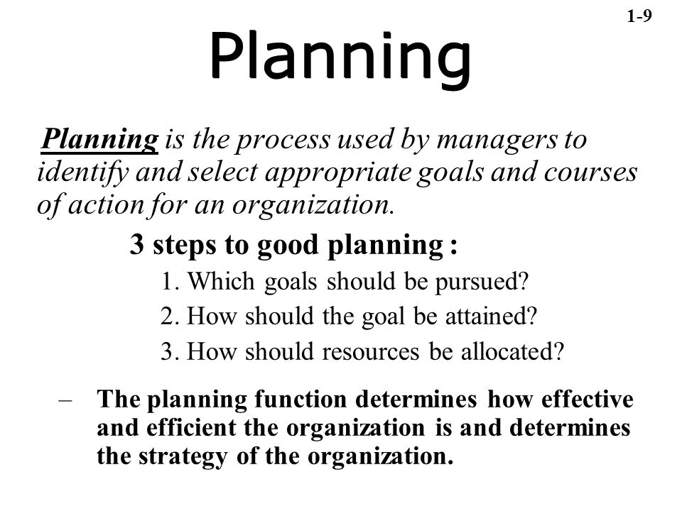 1-9 Planning. Planning is the process used by managers to identify and select appropriate goals and courses of action for an organization.