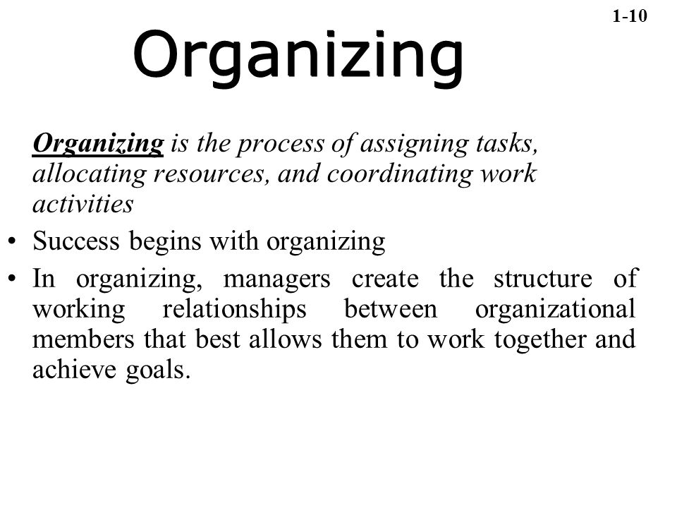 1-10 Organizing. Organizing is the process of assigning tasks, allocating resources, and coordinating work activities.