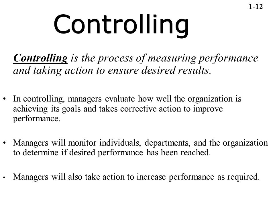 1-12 Controlling. Controlling is the process of measuring performance and taking action to ensure desired results.