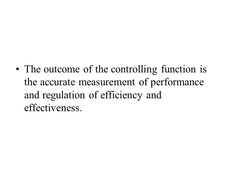 The outcome of the controlling function is the accurate measurement of performance and regulation of efficiency and effectiveness.